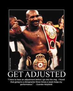 """""""I have to have an adjustment before I go into the ring.  I found that going to a chiropractor three times a week helps my performance.""""  Evander Holyfield"""