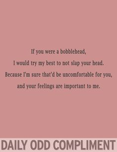 DAILY ODD COMPLIMENT - If you were a bobblehead, I would try my best not to slap your head, because I'm sure that would be uncomfortable for you, and your feelings are important to me.