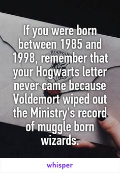 If you were born between 1985 and 1998, remember that your Hogwarts letter never came because Voldemort wiped out the Ministry's record of muggle born wizards.