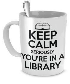 Keep Calm.. Seriously.. You're in a Library