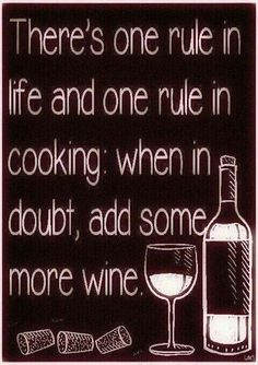 Wine meme | There's one rule in life and one rule in cooking: when in doubt, add some more wine. :) ♥