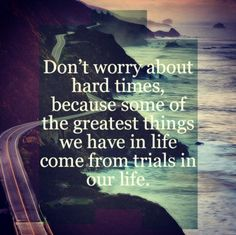 Don't worry about the hard times, because some of the greatest things we have in life come from our trials in life.