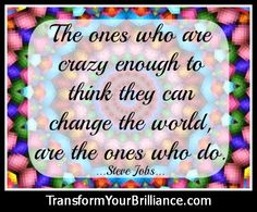 The ones who are crazy enough to think that they can change the world, are the ones who do. ...Steve Jobs...