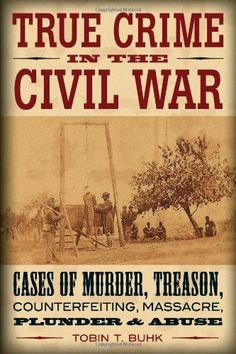 True crime in the Civil War: cases of murder, treason, counterfeiting, massacre, plunder, & abuse by Tobin T. Buhk