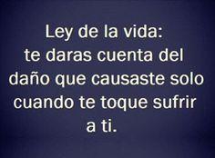 ... Ley de la vida: te darás cuenta del daño que causaste solo cuando te toque sufrir a ti.