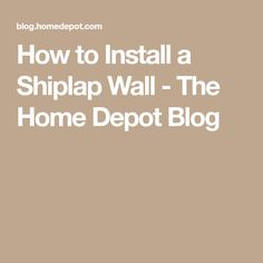 How to Install a Shiplap Wall - The Home Depot Blog