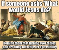 CONSIDER THIS: WWJD: Whom would Jesus whip?
