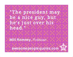 The president may be a nice guy, but he's just over his head. – Mitt Romney, Politician