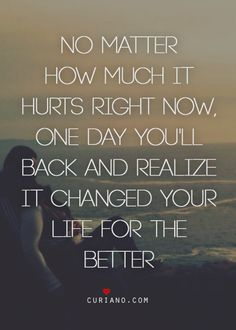 No matter how much it hurts now, one day you'll back and realize it changed your life for the better.