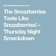 The Snozzberries Taste Like Snozzberries! – Thursday Night Smackdown
