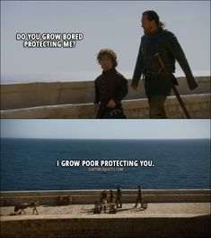 Quote from Game of Thrones 3x01 │  Tyrion Lannister: Do you grow bored protecting me? Bronn: I grow poor protecting you.