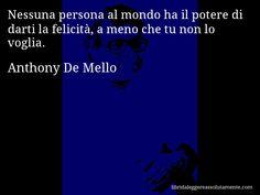 Aforisma di Anthony De Mello : Nessuna persona al mondo ha il potere di darti la felicità, a meno che tu non lo voglia.