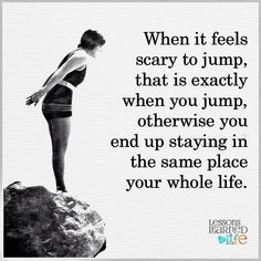 When it feels scary to jump, that is exactly when you jump, otherwise you end up staying in the same place your whole life. thedailyquotes.com