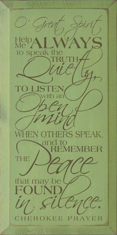 O Great Spirit help me always to speak the truth quietly, to listen with an open mind when others speak, and to remember the peace that may be found in silence. - Cherokee Prayer