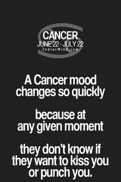 Cancer Zodiac Sign mood changes so quickly they don't know if they want to kiss you or punch you at any given moment.