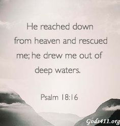 He reached down from heaven and rescued me;....... Psalm 18:16