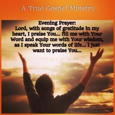 Evening Prayer: Lord, with songs of gratitude in my heart, I praise You... fill me with Your Word and equip me with Your wisdom, as I speak Your words of life... I just want to praise You... #eveningprayer #instaquote #quote #seekgod #godsword #godislove #gospel #jesus #jesussaves #teamjesus #LHBK #youthministry #preach #testify #pray #rollin4Christ #praise #gratitude #atruegospelministry