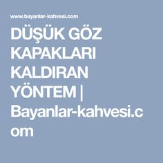 DÜŞÜK GÖZ KAPAKLARI KALDIRAN YÖNTEM | Bayanlar-kahvesi.com
