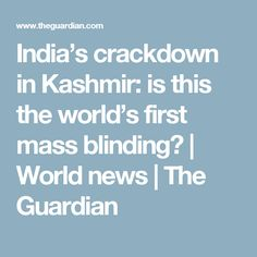 India's crackdown in Kashmir: is this the world's first mass blinding? | World news | The Guardian