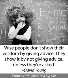 Wise people don't show their wisdom by giving advice. They show it by not giving advice, unless they're asked. -David Young #ALittleGuide
