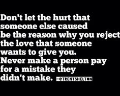 Don't let the hurt that someone else caused be the reason why you reject the love that someone wants to give you. Never make a person pay for a mistake they didn't make. ~Trent Shelton