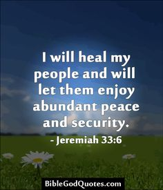 I will heal my people and will let them enjoy abundant peace and security. - Jeremiah 33:6  BibleGodQuotes.com