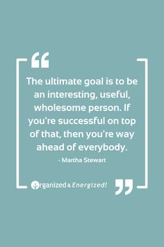 The ultimate goal is to be an interesting, useful, wholesome person. If you're successful on top of that, then you're way ahead of everybody. #OrganizedandEnergized #AddSpaceToYourLife