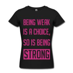 Being weak is a choice... so is being strong.