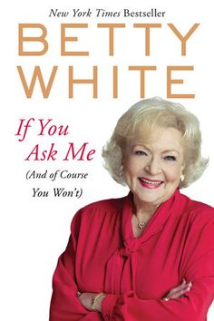 If You Ask Me by Betty White | PenguinRandomHouse.com  Amazing book I had to share from Penguin Random House