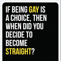 I absolutely hate when people say that being gay is a choice. The human race has survived hundreds of years, so a couple of homosexual people will not be the end us us!!! Everyone is different, or have some people not noticed that?