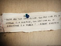 """""""There are two ways to live: You can live as if nothing is a miracle; You can live as if everything is a miracle."""" - Albert Einstein"""