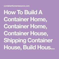 How To Build A Container Home, Container Home, Container House, Shipping Container House, Build House Container, Build House Box & DIY House Container