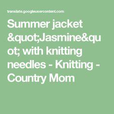 """Summer jacket """"Jasmine"""" with knitting needles - Knitting - Country Mom Summer Jacket, Knitting Needles, Jasmine, Mom, Country, Rural Area, Country Music, Mothers"""