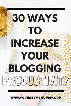 30 ways to increase your blogging productivity - You Baby Me Mummy