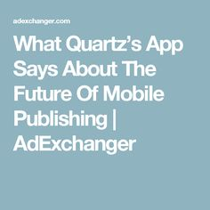 What Quartz's App Says About The Future Of Mobile Publishing Quartz, App, Future, Sayings, Future Tense, Lyrics, Apps, Word Of Wisdom, Quotes