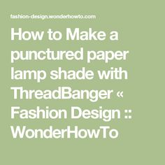 How to Make a punctured paper lamp shade with ThreadBanger « Fashion Design :: WonderHowTo