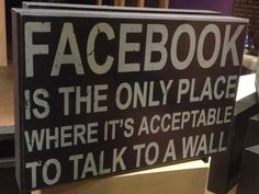 Facebook is the only place where it's acceptable to talk to a wall!