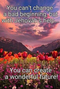 You can't change a bad beginning, but with Jehovah's help, you can create a wonderful future.