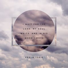 I wait for the Lord, my soul waits, and in his word I hope.