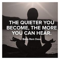 """The quieter you become, the more you can hear."" The Power of Quiet….."
