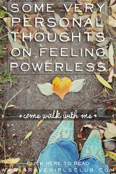Some Very Personal Thoughts on Feeling Powerless. Come Walk with Me. Click the image to read on bravegirlsclub.com