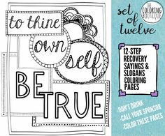 A set of twelve coloring pages with sayings and slogans from 12 step recovery, including First Things First, To Thine Own Self Be True, Let Go and Let God, This Too Shall Pass, You Are Never Alone, Live and Let Live, Keep It Simple, Easy Does It, Expect Miracles, and Count Your Blessings. Print immediately! Includes both jpeg and pdf version- if using the jpeg file, dont forget to click Extract Files before opening.