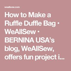 How to Make a Ruffle Duffle Bag • WeAllSew • BERNINA USA's blog, WeAllSew, offers fun project ideas, patterns, video tutorials and sewing tips for sewers and crafters of all ages and skill levels.