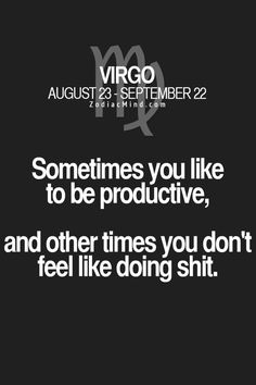 Virgo - Sometimes you like to be productive, and other times you don't feel like doing shit