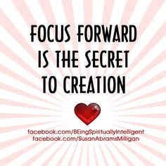 """Focus Forward is the Secret to Creation ... Volume I of the series, """"BEing Spiritually Intelligent"""" is available in Paperback & Kindle: http://www.susanabramsmilligan.com/book/"""