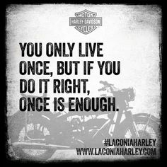#Quote of the day: You only live once, but if you do it right, once is enough. #laconiaharley #YOLO #harleydavidson