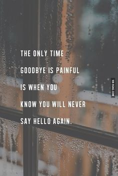 the only time goodbye is painful is when you know you will never say hello again.If u see it someday.T you're the hardest good bye Life Quotes Love, True Quotes, Words Quotes, Sayings, The Words, When You Know, Knowing You, Grieving Quotes, Say Hello