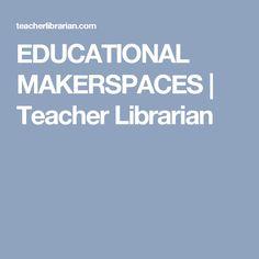 EDUCATIONAL MAKERSPACES   Teacher Librarian