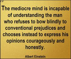 The mediocre mind is incapable of understanding the man who refuses to bow blindly to conventional prejudices and chooses instead to express his opinions courageously and honestly.- Albert Einstein