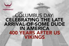 Columbus Day: Celebrating the late arrival of some dude in America, 400 years after us Vikings.